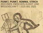 """Ausstellung """"Punkt, Punkt, Komma, Strich – Zeichnen zwischen Kunst und Wissenschaft   1525 bis 1925"""""""
