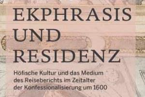 Workshop und Tagung // Ekphrasis und Residenz – Höfische Kultur und das Medium des Reiseberichts im Zeitalter der Konfessionalisierung um 1600