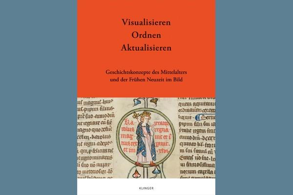 Neue Publikation des ZI: Visualisieren – Ordnen – Aktualisieren. Geschichtskonzepte des Mittelalters und der Frühen Neuzeit im Bild