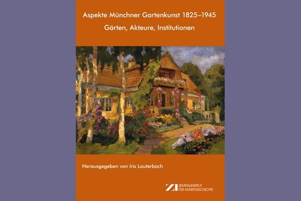 Neue ZI-Publikation // Iris Lauterbach (Hrsg.): Aspekte Münchner Gartenkunst 1825–1945: Gärten, Akteure, Institutionen